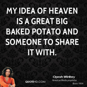 My idea of heaven is a great big baked potato and someone to share it ...
