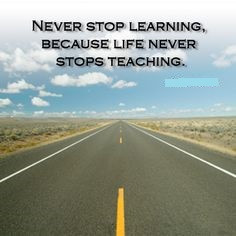 learning life never stop learning because life never stops teaching