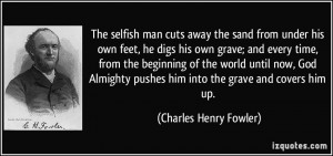 The selfish man cuts away the sand from under his own feet, he digs ...