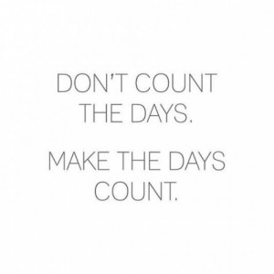 Don't Count The Days, Make The Days Count: Quote About Dont Count ...