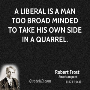 liberal is a man too broad minded to take his own side in a quarrel.