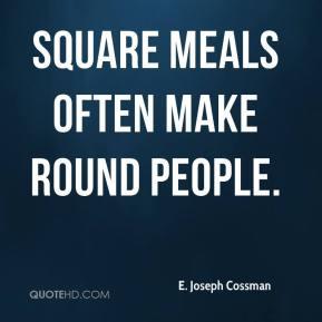 Joseph Cossman - Square meals often make round people.