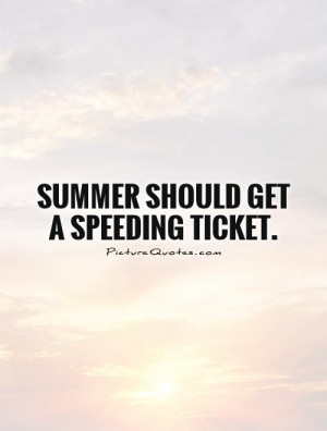 Summer should get a speeding ticket Picture Quote #1