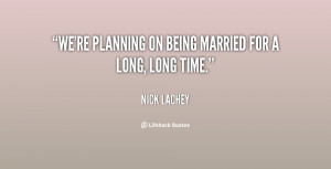 """We're planning on being married for a long, long time."""""""