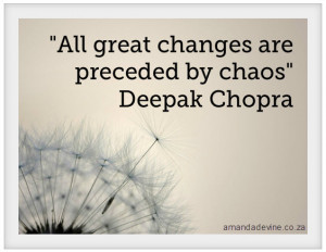 """All great changes are preceded by chaos"""" Deepak Chopra"""