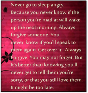Never go to sleep angry, because you never know if the person you're ...