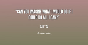 """Can you imagine what I would do if I could do all I can?"""""""