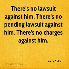 There's no lawsuit against him. There's no pending lawsuit against him ...