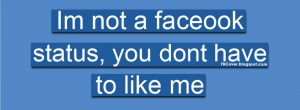 ... not a facebook status, you dont have to like me - Funny Quote FB Cover