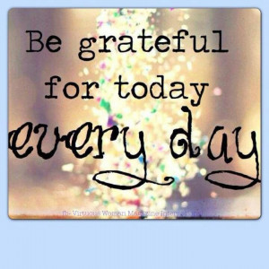 Be GRATEFUL for Today EVERYDAY