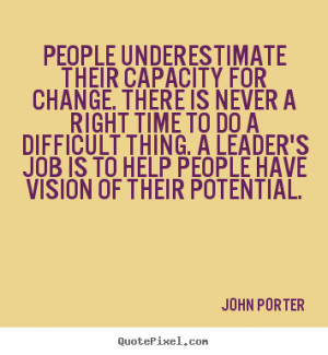 People underestimate their capacity for change. there is never.. John ...