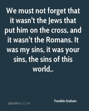 Franklin Graham - We must not forget that it wasn't the Jews that put ...