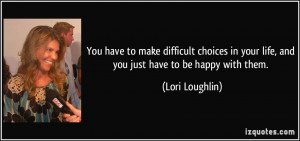 ... in your life, and you just have to be happy with them. - Lori Loughlin