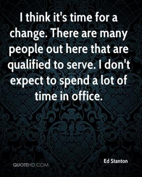 Ed Stanton - I think it's time for a change. There are many people out ...