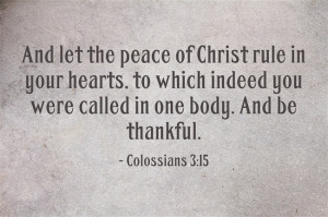 "Colossians 3:15 ""And let the peace of Christ rule in your hearts, to ..."