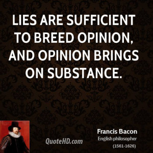 Lies are sufficient to breed opinion, and opinion brings on substance.