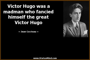 Victor Hugo was a madman who fancied himself the great Victor Hugo