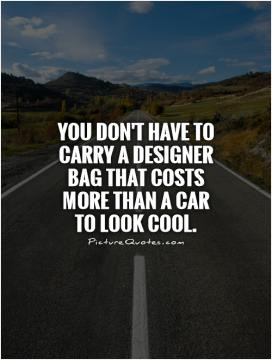 ... have to carry a designer bag that costs more than a car to look cool
