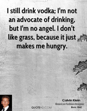 still drink vodka; I'm not an advocate of drinking, but I'm no angel ...