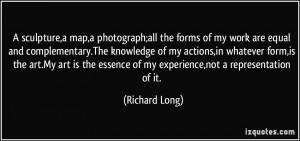 sculpture,a map,a photograph;all the forms of my work are equal and ...