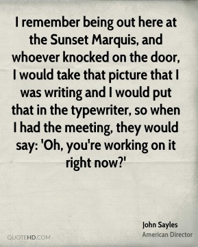 John Sayles - I remember being out here at the Sunset Marquis, and ...