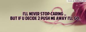 ll never stop caring ..but if u decide 2 push me away i'll go ...