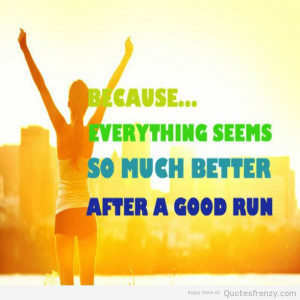 "Because everything seems so much better after a good run""."