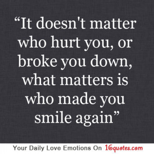 ... hurt you, or broke you down, what matters is who made you smile again
