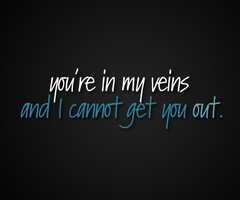 """You're In My Veins And I Cannot Get You Out """" ~ Mistake Quote"""