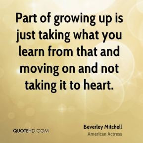 Part of growing up is just taking what you learn from that and moving ...