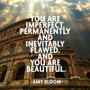 You are imperfect, permanently and inevitably flawed. And you are ...