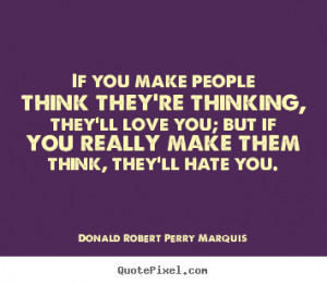 If you make people think they're thinking, they'll love you; but if ...