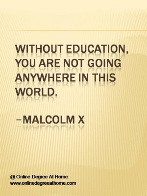Without education, you are not going anywhere in this world.-Malcolm X ...