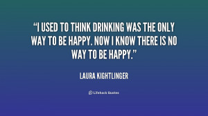 used to think drinking was the only way to be happy. Now I know ...