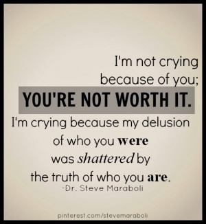 not crying because of you; you're not worth it. I'm crying because ...