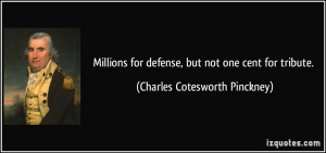 ... defense, but not one cent for tribute. - Charles Cotesworth Pinckney