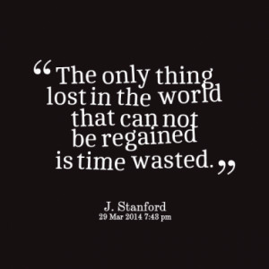 ... only thing lost in the world that can not be regained is time wasted