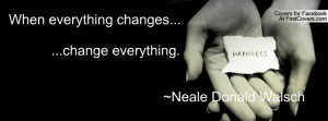 When everything changes... ...change everything. ~Neale Donald Walsch