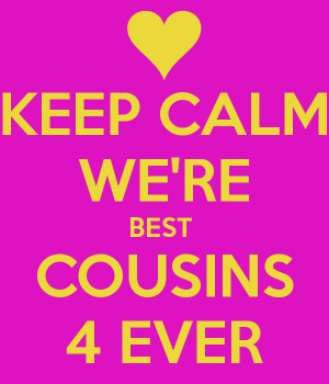 KEEP CALM WE'RE BEST COUSINS 4 EVER - KEEP CALM AND CARRY ON Image ...