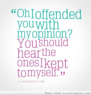 Oh, I offended you with my opinion? You should hear the ones I kept to ...
