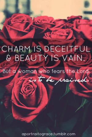 Charm is deceitful and beauty is vain