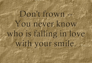 Don't frown, you never know who is falling in love with your smile