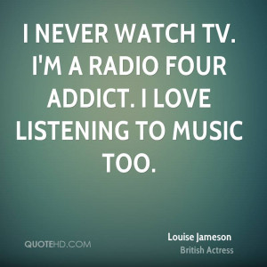 never watch TV. I'm a Radio Four addict. I love listening to music ...