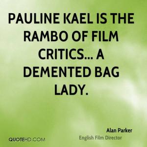 Pauline Kael is the Rambo of film critics... a demented bag lady.
