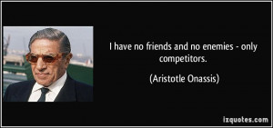 have no friends and no enemies - only competitors. - Aristotle ...