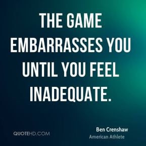 Ben Crenshaw - The game embarrasses you until you feel inadequate.