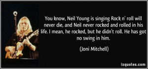You know, Neil Young is singing Rock n' roll will never die, and Neil ...