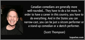 Canadian comedians are generally more well-rounded... They have to do ...