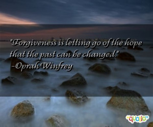 Forgiveness is letting go of the hope that the past can be changed ...