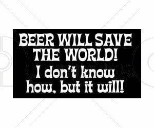 Beer Will Save The World – Alcohol Quote